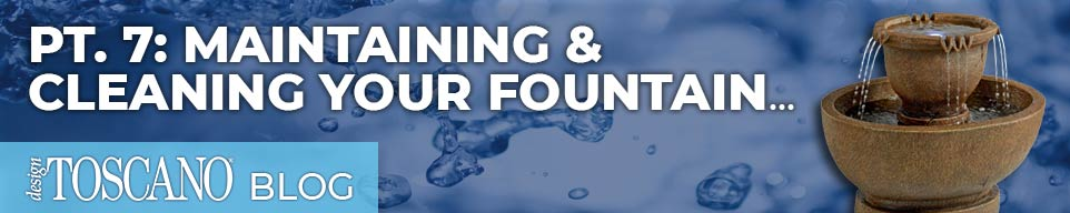 Part 7: Maintaining & Cleaning your fountain